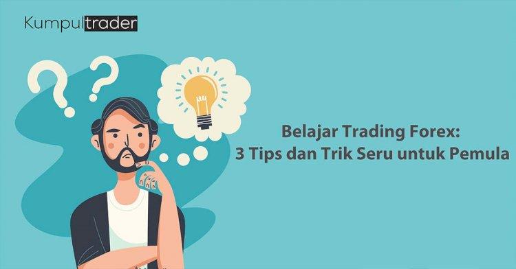 Belajar Trading Forex: 3 Tips dan Trik Seru untuk Pemula