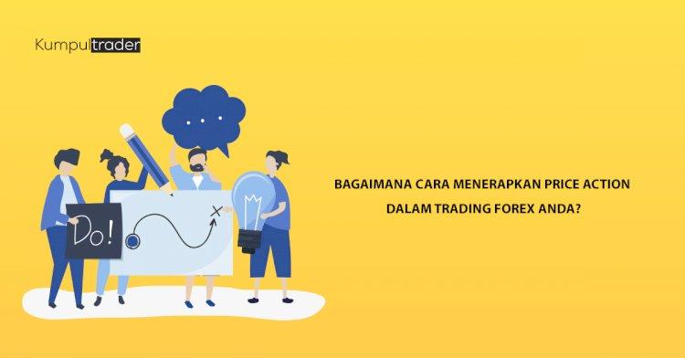 Bagaimana Cara Menerapkan Price Action Dalam Trading Forex Anda?